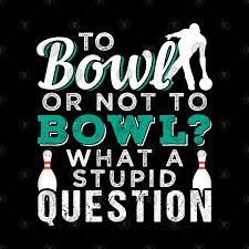 to bowl or not to bowl - what a stupid question